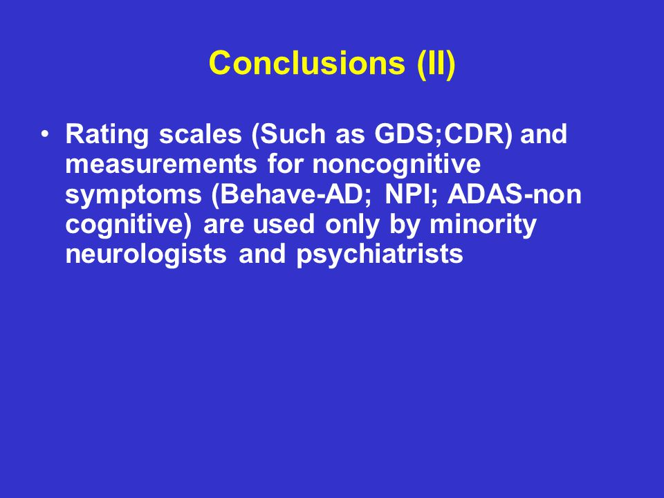Conclusions (II) Rating scales (Such as GDS;CDR) and measurements for noncognitive symptoms (Behave-AD; NPI; ADAS-non cognitive) are used only by minority neurologists and psychiatrists
