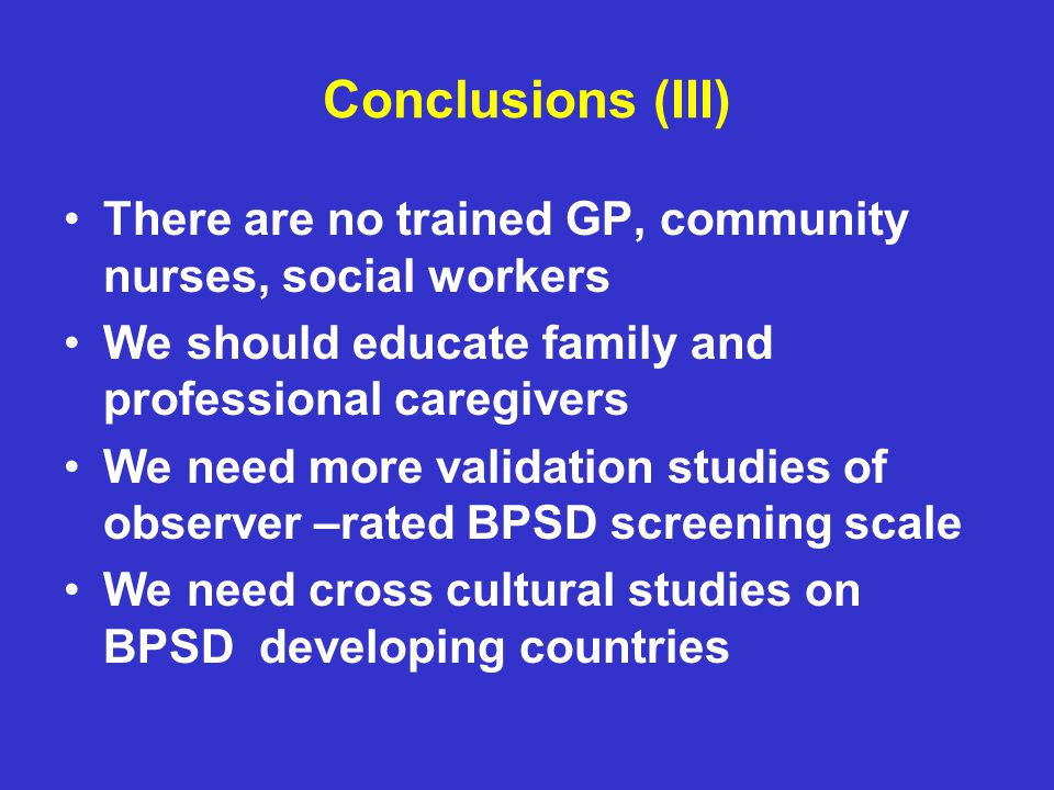 Conclusions (III) There are no trained GP, community nurses, social workers We should educate family and professional caregivers We need more validation studies of observer –rated BPSD screening scale We need cross cultural studies on BPSD developing countries