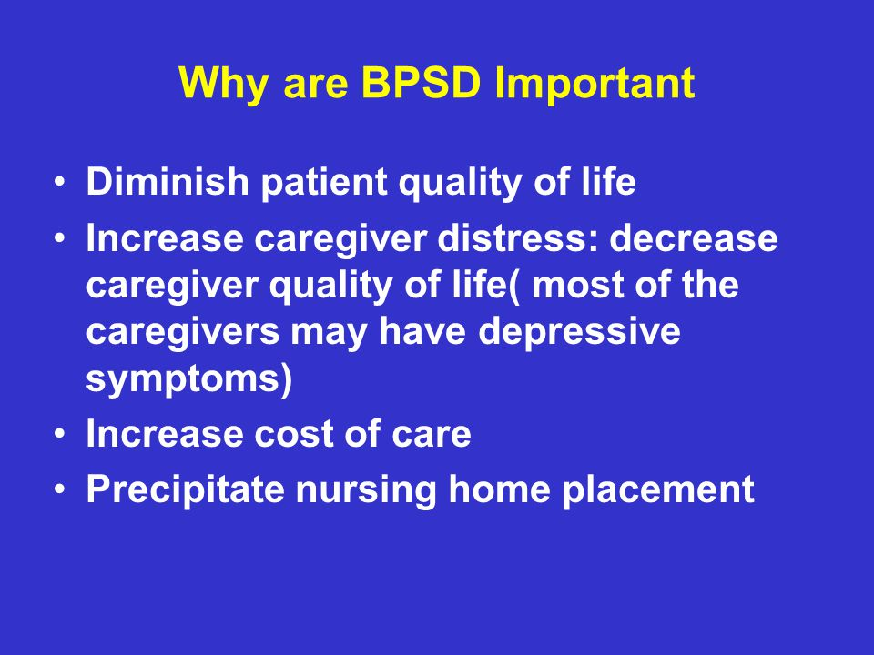 Why are BPSD Important Diminish patient quality of life Increase caregiver distress: decrease caregiver quality of life( most of the caregivers may have depressive symptoms) Increase cost of care Precipitate nursing home placement