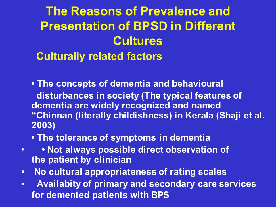 The Reasons of Prevalence and Presentation of BPSD in Different Cultures Culturally related factors The concepts of dementia and behavioural disturbances in society (The typical features of dementia are widely recognized and named Chinnan (literally childishness) in Kerala (Shaji et al.