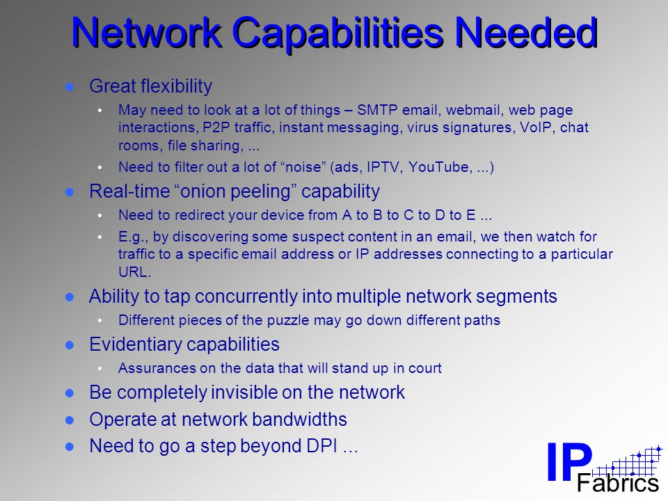 IP Fabrics Network Capabilities Needed Great flexibility May need to look at a lot of things – SMTP email, webmail, web page interactions, P2P traffic