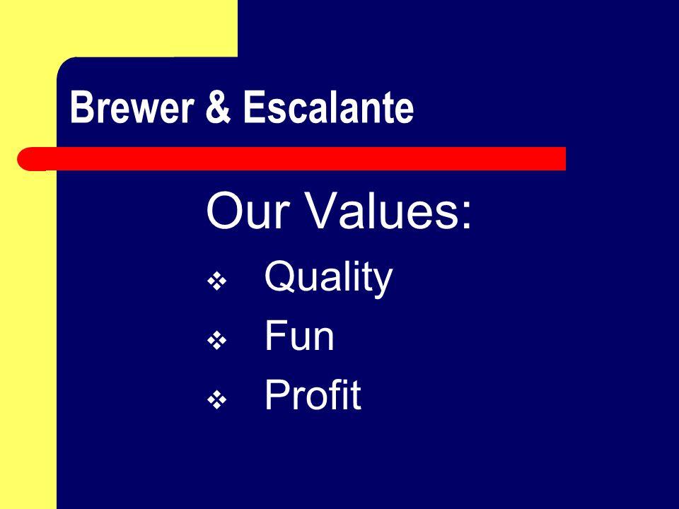 Brewer & Escalante Our Values:  Quality  Fun  Profit