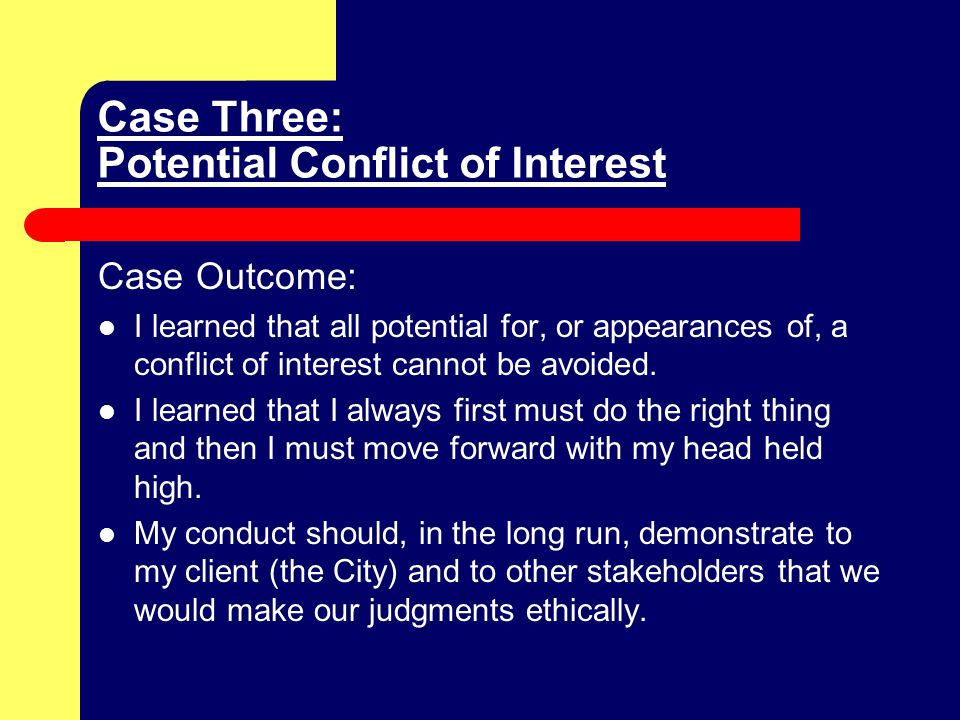 Case Three: Potential Conflict of Interest Case Outcome: I learned that all potential for, or appearances of, a conflict of interest cannot be avoided.