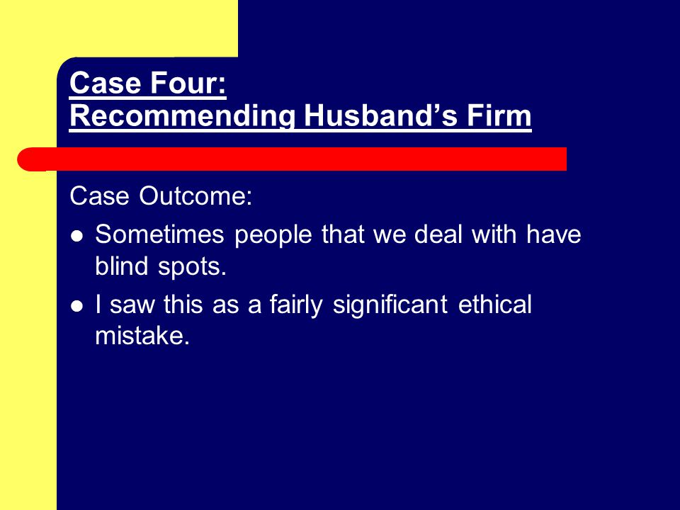 Case Four: Recommending Husband's Firm Case Outcome: Sometimes people that we deal with have blind spots.