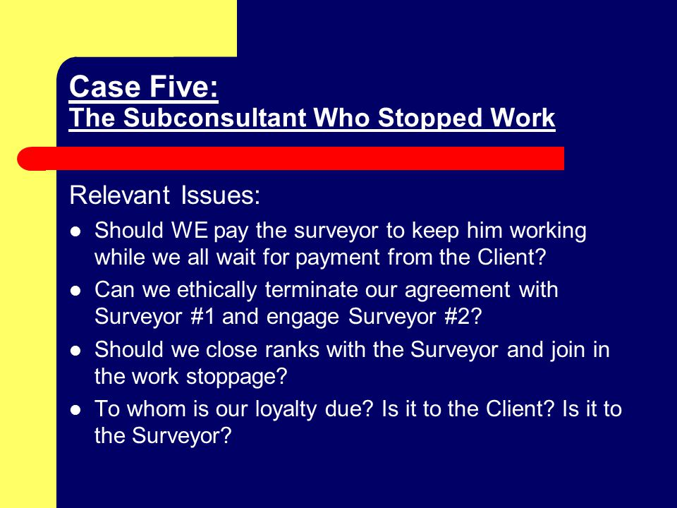 Case Five: The Subconsultant Who Stopped Work Relevant Issues: Should WE pay the surveyor to keep him working while we all wait for payment from the Client.
