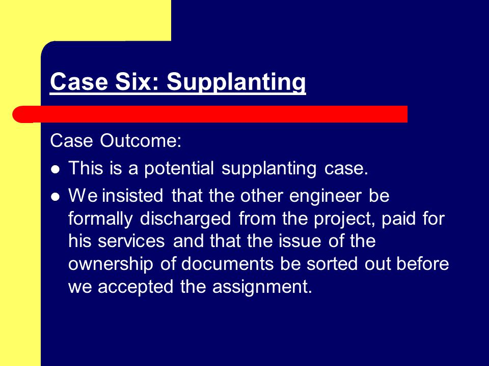 Case Six: Supplanting Case Outcome: This is a potential supplanting case.