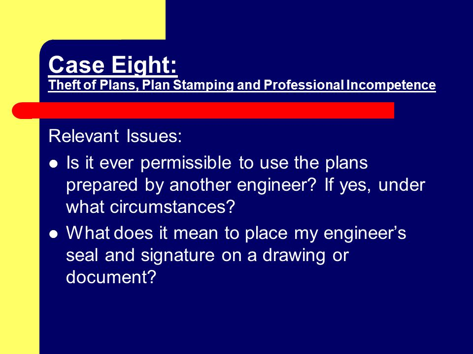 Case Eight: Theft of Plans, Plan Stamping and Professional Incompetence Relevant Issues: Is it ever permissible to use the plans prepared by another engineer.