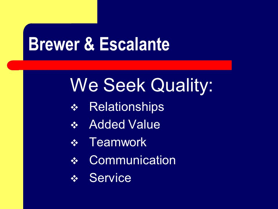 Brewer & Escalante We Seek Quality:  Relationships  Added Value  Teamwork  Communication  Service