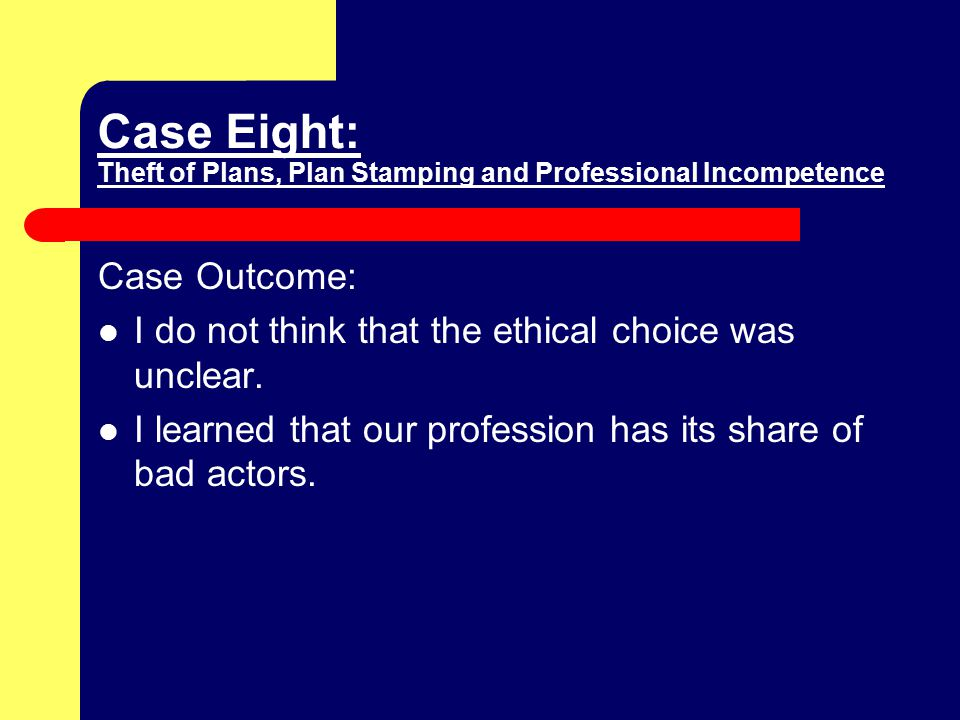 Case Eight: Theft of Plans, Plan Stamping and Professional Incompetence Case Outcome: I do not think that the ethical choice was unclear.