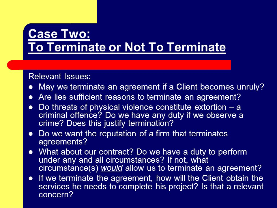 Case Two: To Terminate or Not To Terminate Relevant Issues: May we terminate an agreement if a Client becomes unruly.