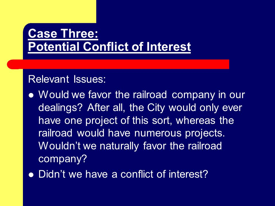 Case Three: Potential Conflict of Interest Relevant Issues: Would we favor the railroad company in our dealings.
