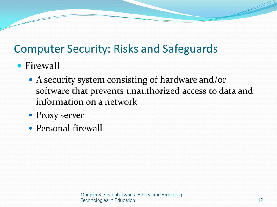 Computer Security: Risks and Safeguards Firewall A security system consisting of hardware and/or software that prevents unauthorized access to data an