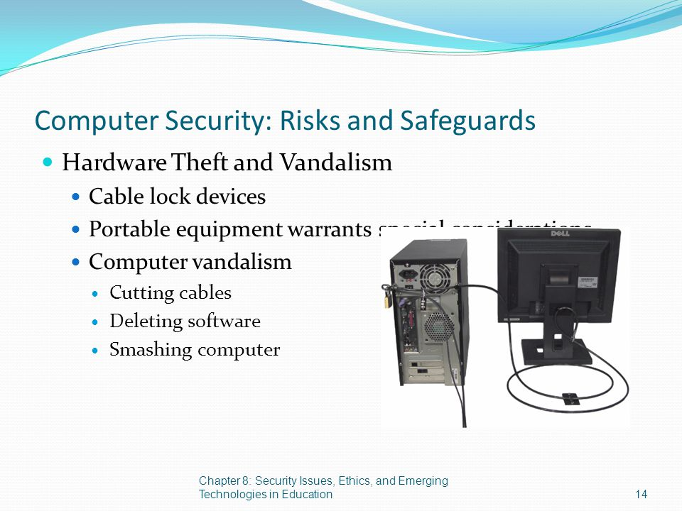 Computer Security: Risks and Safeguards Hardware Theft and Vandalism Cable lock devices Portable equipment warrants special considerations Computer va