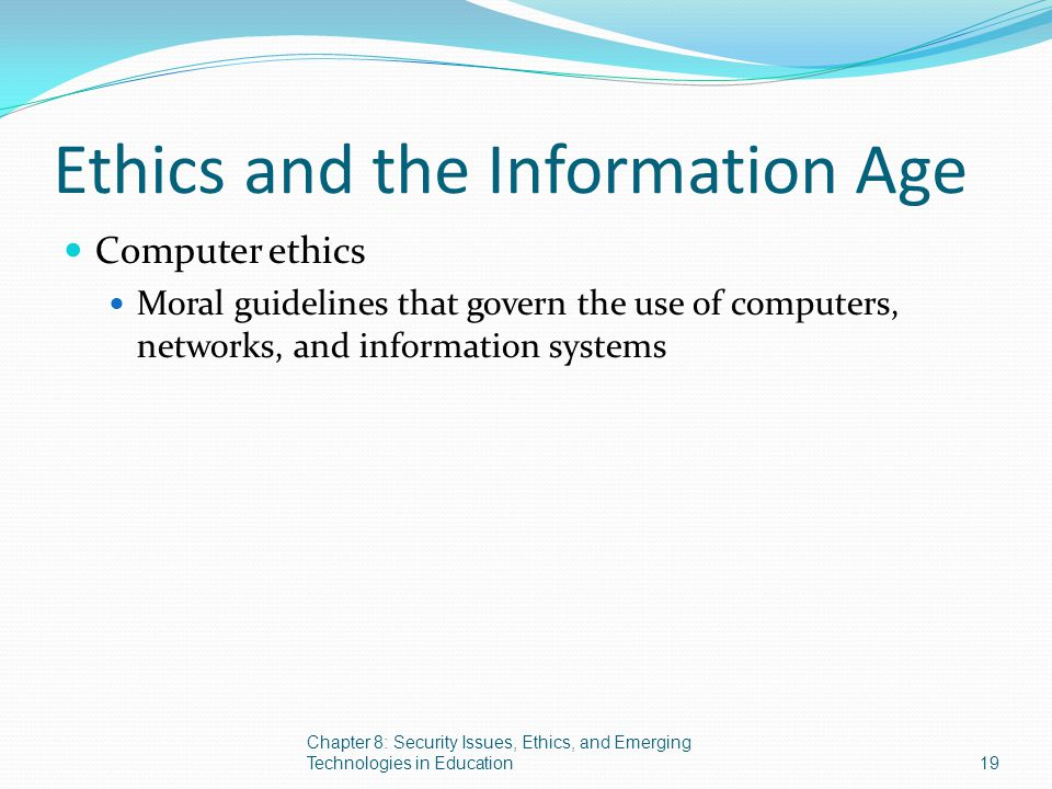 Ethics and the Information Age Computer ethics Moral guidelines that govern the use of computers, networks, and information systems Chapter 8: Securit