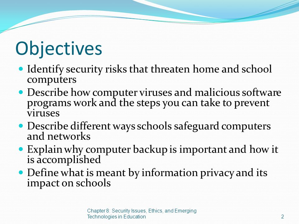 Objectives Identify security risks that threaten home and school computers Describe how computer viruses and malicious software programs work and the