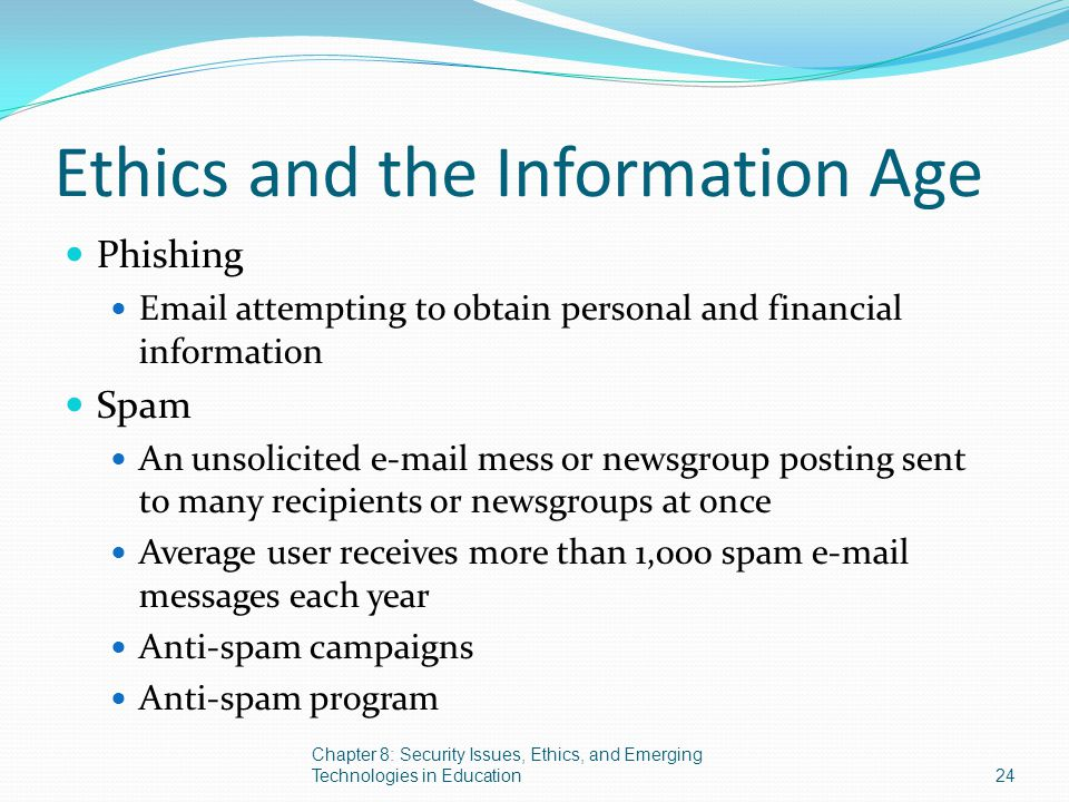 Ethics and the Information Age Phishing Email attempting to obtain personal and financial information Spam An unsolicited e-mail mess or newsgroup pos