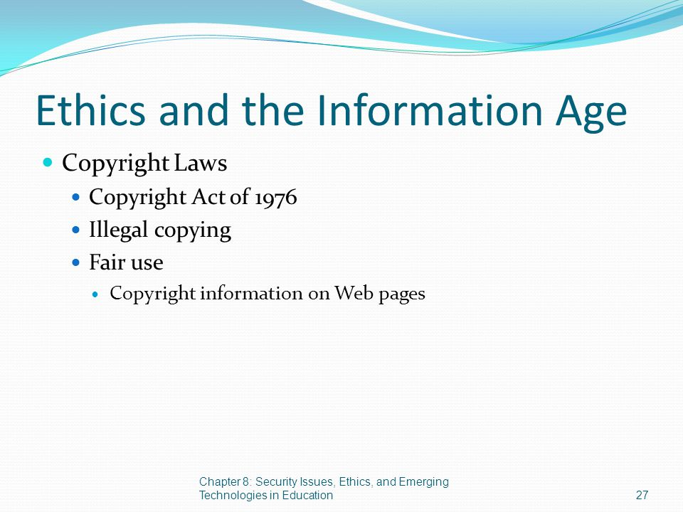 Ethics and the Information Age Copyright Laws Copyright Act of 1976 Illegal copying Fair use Copyright information on Web pages Chapter 8: Security Is