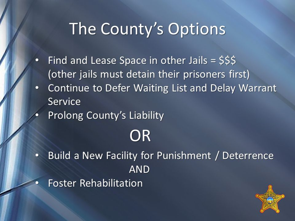 The County's Options Find and Lease Space in other Jails = $$$ Find and Lease Space in other Jails = $$$ (other jails must detain their prisoners first) Continue to Defer Waiting List and Delay Warrant Service Continue to Defer Waiting List and Delay Warrant Service Prolong County's Liability Prolong County's Liability OR OR Build a New Facility for Punishment / Deterrence Build a New Facility for Punishment / Deterrence AND AND Foster Rehabilitation Foster Rehabilitation