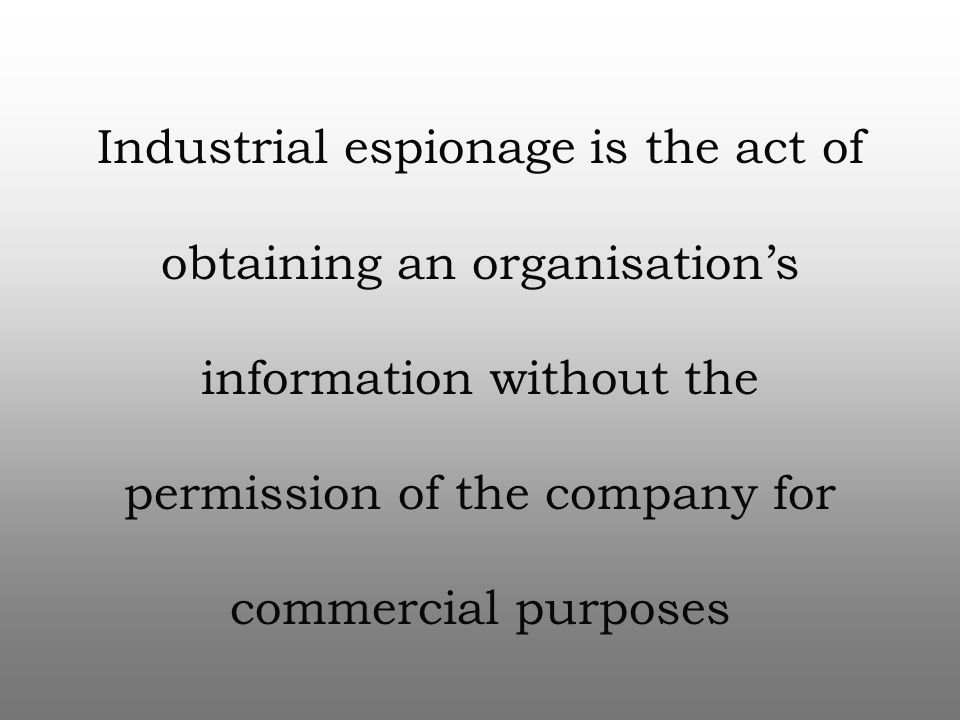Industrial espionage is the act of obtaining an organisation's information without the permission of the company for commercial purposes