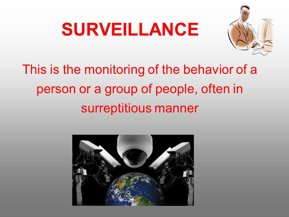 SURVEILLANCE This is the monitoring of the behavior of a person or a group of people, often in surreptitious manner
