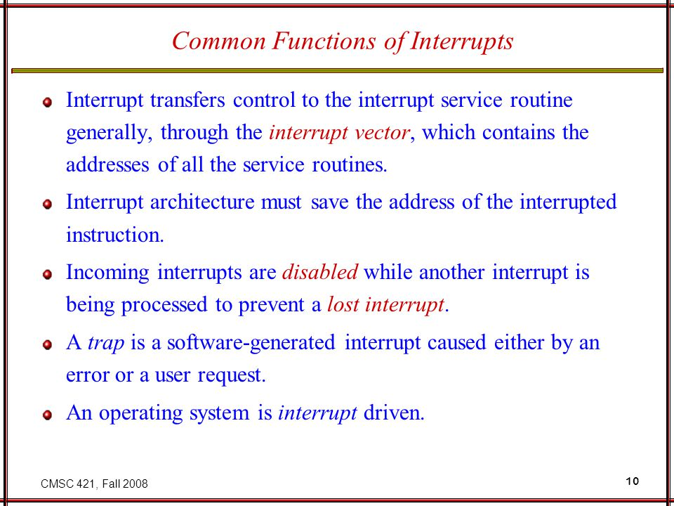 CMSC 421, Fall 2008 10 Common Functions of Interrupts Interrupt transfers control to the interrupt service routine generally, through the interrupt vector, which contains the addresses of all the service routines.