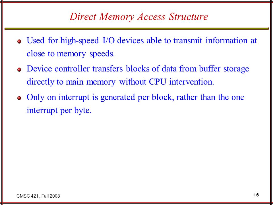CMSC 421, Fall 2008 16 Direct Memory Access Structure Used for high-speed I/O devices able to transmit information at close to memory speeds.