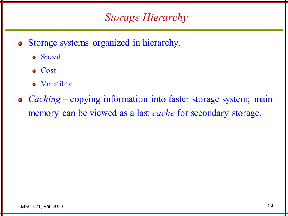 CMSC 421, Fall 2008 18 Storage Hierarchy Storage systems organized in hierarchy. Speed Cost Volatility Caching – copying information into faster stora