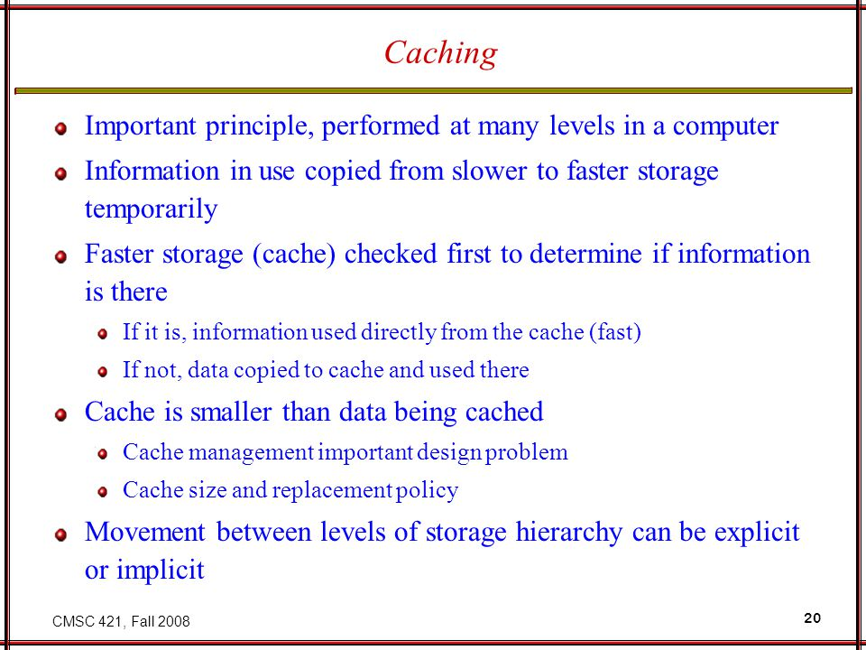 CMSC 421, Fall 2008 20 Caching Important principle, performed at many levels in a computer Information in use copied from slower to faster storage tem