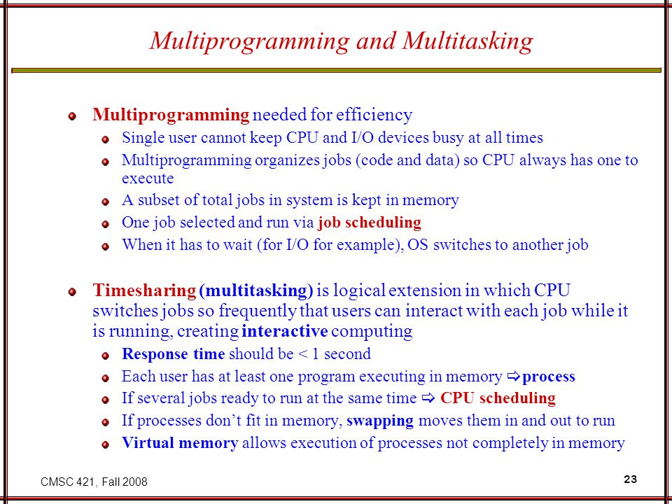 CMSC 421, Fall 2008 23 Multiprogramming and Multitasking Multiprogramming needed for efficiency Single user cannot keep CPU and I/O devices busy at al