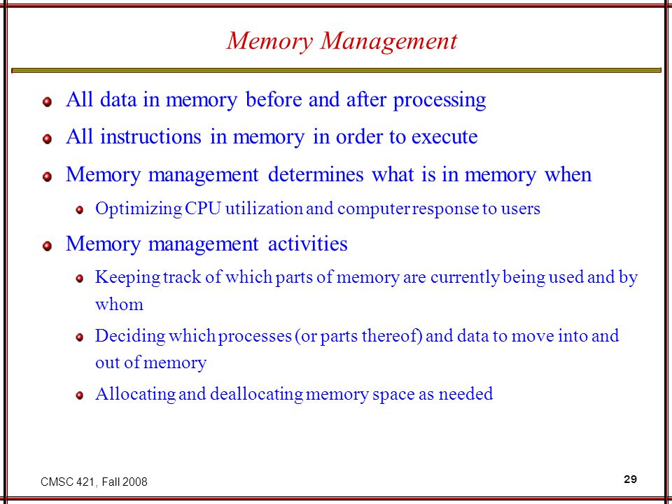 CMSC 421, Fall 2008 29 Memory Management All data in memory before and after processing All instructions in memory in order to execute Memory management determines what is in memory when Optimizing CPU utilization and computer response to users Memory management activities Keeping track of which parts of memory are currently being used and by whom Deciding which processes (or parts thereof) and data to move into and out of memory Allocating and deallocating memory space as needed