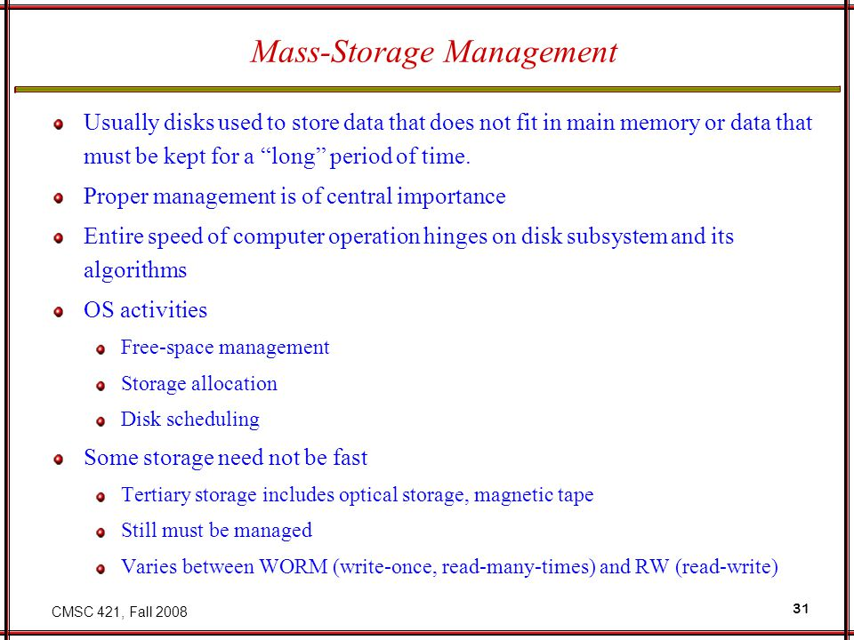 "CMSC 421, Fall 2008 31 Mass-Storage Management Usually disks used to store data that does not fit in main memory or data that must be kept for a ""long"