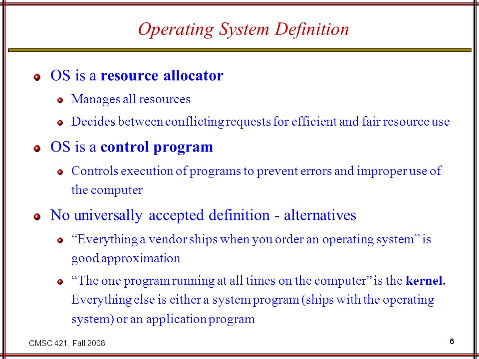 CMSC 421, Fall 2008 6 Operating System Definition OS is a resource allocator Manages all resources Decides between conflicting requests for efficient