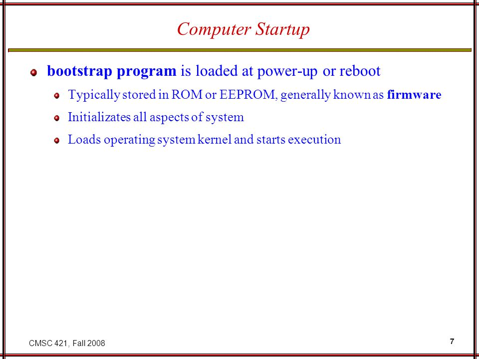 CMSC 421, Fall 2008 7 Computer Startup bootstrap program is loaded at power-up or reboot Typically stored in ROM or EEPROM, generally known as firmware Initializates all aspects of system Loads operating system kernel and starts execution