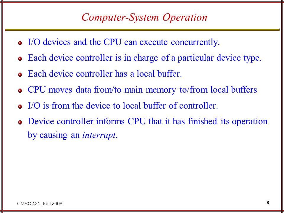 CMSC 421, Fall 2008 9 Computer-System Operation I/O devices and the CPU can execute concurrently.