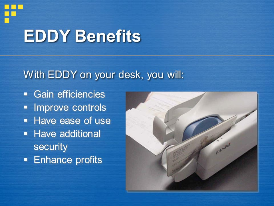 EDDY Benefits With EDDY on your desk, you will:  Gain efficiencies  Improve controls  Have ease of use  Have additional security  Enhance profits  Gain efficiencies  Improve controls  Have ease of use  Have additional security  Enhance profits