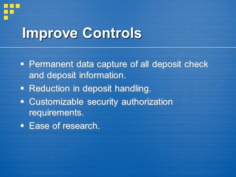 Improve Controls  Permanent data capture of all deposit check and deposit information.