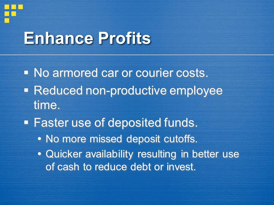 Enhance Profits  No armored car or courier costs.