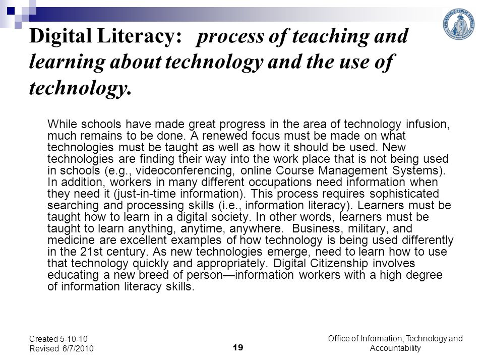 Digital Literacy: process of teaching and learning about technology and the use of technology. While schools have made great progress in the area of t