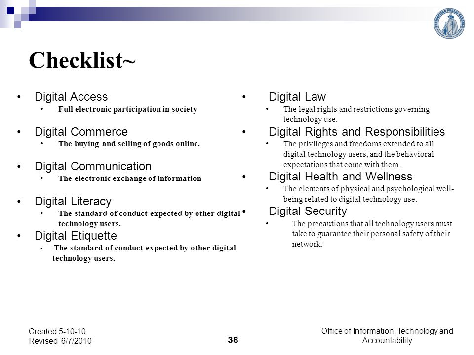 Checklist~ Digital Access Full electronic participation in society Digital Commerce The buying and selling of goods online. Digital Communication The
