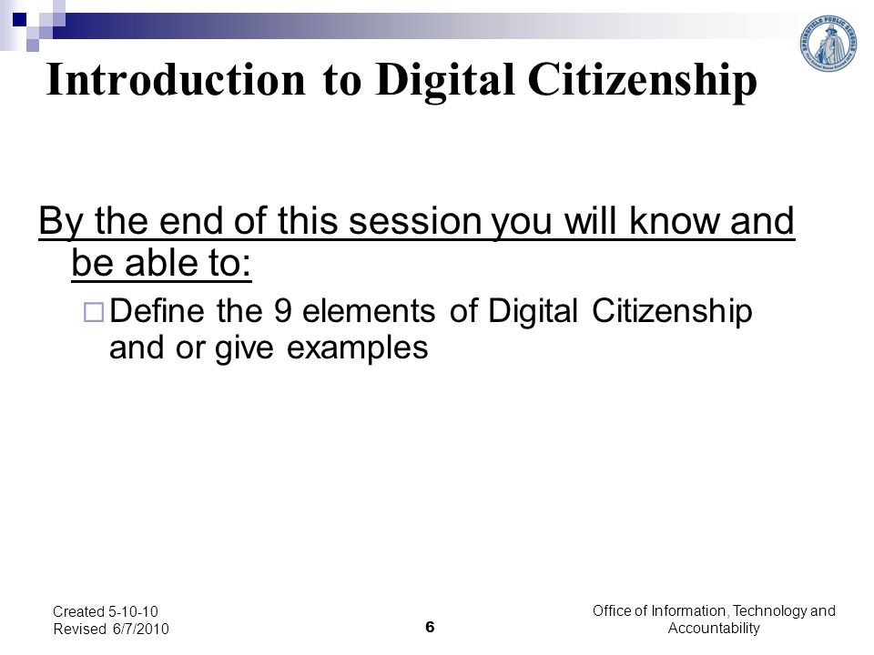 Office of Information, Technology and Accountability 6 Created 5-10-10 Revised 6/7/2010 Introduction to Digital Citizenship By the end of this session