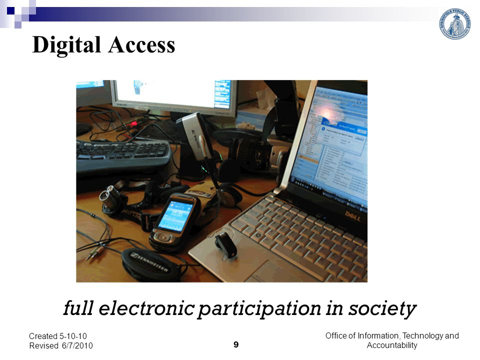 Digital Access: full electronic participation in society Technology need to be aware and support electronic access for everyone to create a foundation for Digital Citizenship.