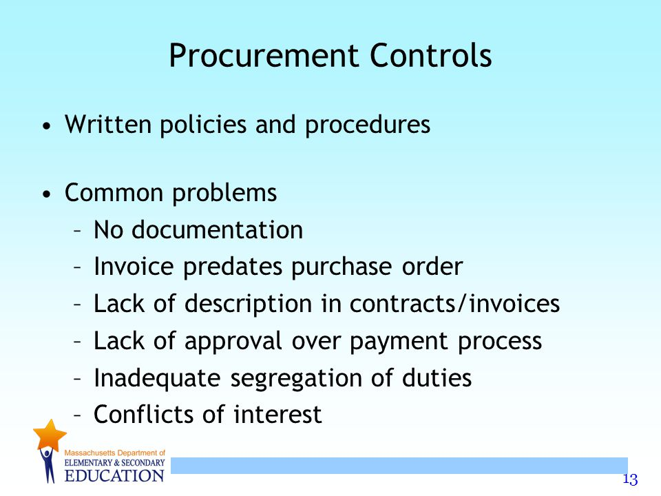 13 Procurement Controls Written policies and procedures Common problems –No documentation –Invoice predates purchase order –Lack of description in contracts/invoices –Lack of approval over payment process –Inadequate segregation of duties –Conflicts of interest