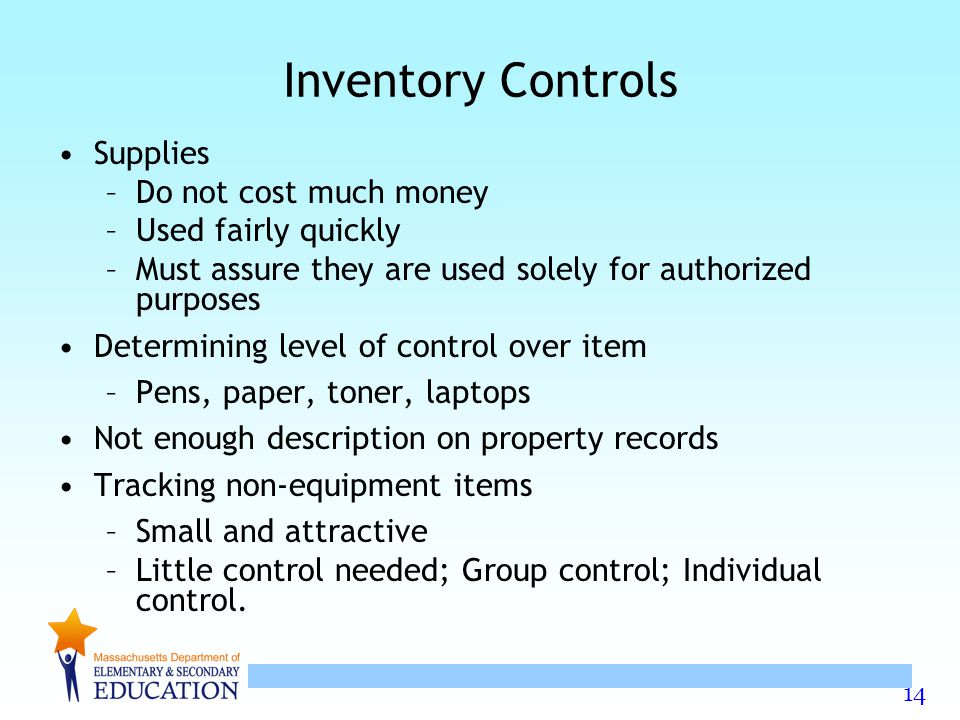 14 Inventory Controls Supplies –Do not cost much money –Used fairly quickly –Must assure they are used solely for authorized purposes Determining leve