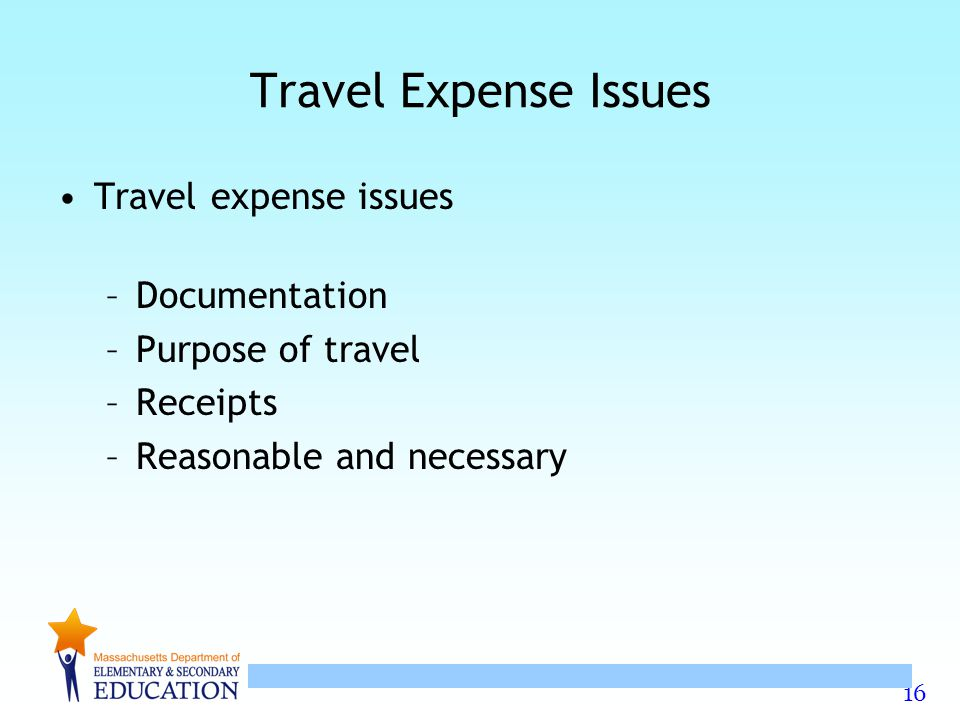16 Travel Expense Issues Travel expense issues –Documentation –Purpose of travel –Receipts –Reasonable and necessary