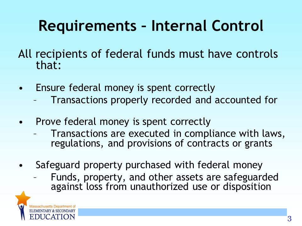 3 Requirements – Internal Control All recipients of federal funds must have controls that: Ensure federal money is spent correctly –Transactions prope