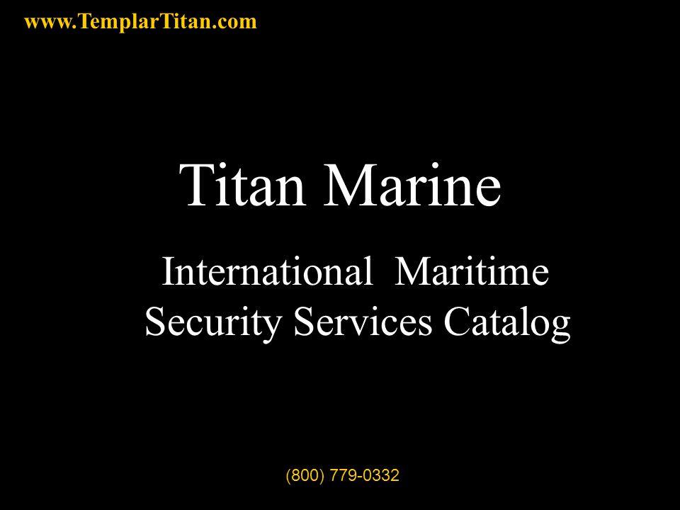 Titan Marine International Maritime Security Services Catalog (800) 779-0332 www.TemplarTitan.com
