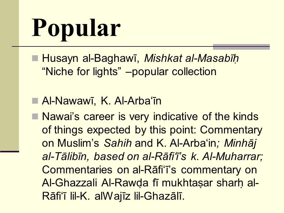 "Popular Husayn al-Baghawī, Mishkat al-Masabīh  ""Niche for lights"" –popular collection Al-Nawawī, K. Al-Arba'īn Nawai's career is very indicative of t"