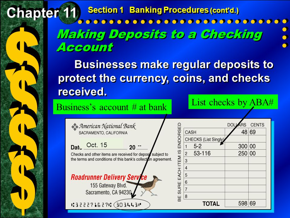 Making Deposits to a Checking Account Businesses make regular deposits to protect the currency, coins, and checks received. Section 1Banking Procedure