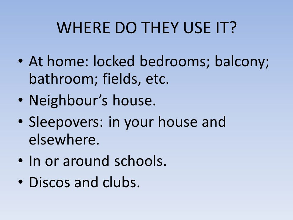WHERE DO THEY USE IT? At home: locked bedrooms; balcony; bathroom; fields, etc. Neighbour's house. Sleepovers: in your house and elsewhere. In or arou
