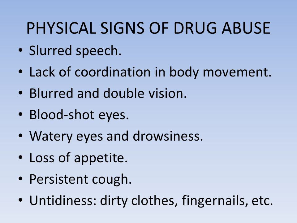 PHYSICAL SIGNS OF DRUG ABUSE Slurred speech. Lack of coordination in body movement. Blurred and double vision. Blood-shot eyes. Watery eyes and drowsi
